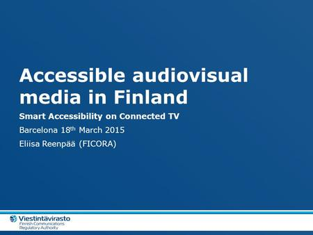 Accessible audiovisual media in Finland Smart Accessibility on Connected TV Barcelona 18 th March 2015 Eliisa Reenpää (FICORA)