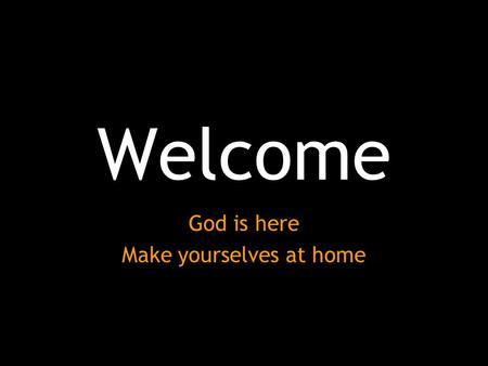 Welcome God is here Make yourselves at home. Journey of Faith Session III - Son.