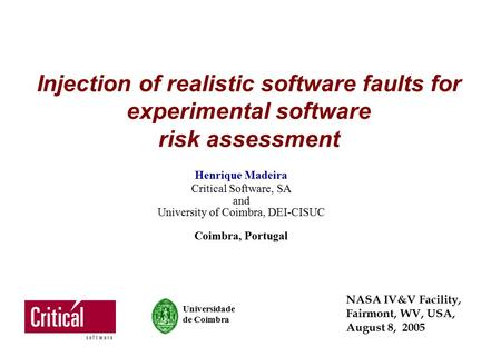 Injection of realistic software faults for experimental software risk assessment Henrique Madeira Critical Software, SA and University of Coimbra, DEI-CISUC.