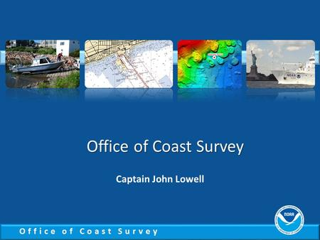 Office of Coast Survey Captain John Lowell. Office of Coast Survey National Priorities Observations, mapping and infrastructure Coordinate and support.