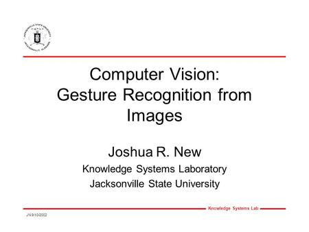Knowledge Systems Lab JN 9/10/2002 Computer Vision: Gesture Recognition from Images Joshua R. New Knowledge Systems Laboratory Jacksonville State University.