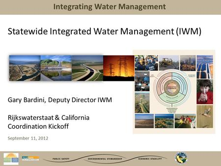 Integrating Water Management Statewide Integrated Water Management (IWM) Gary Bardini, Deputy Director IWM Rijkswaterstaat & California Coordination Kickoff.