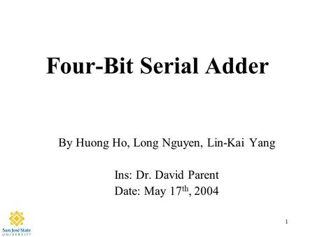 1 Four-Bit Serial Adder By Huong Ho, Long Nguyen, Lin-Kai Yang Ins: Dr. David Parent Date: May 17 th, 2004.