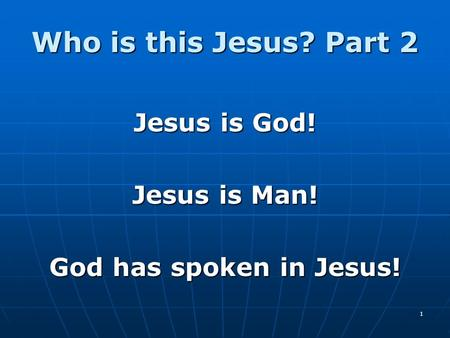 1 Who is this Jesus? Part 2 Jesus is God! Jesus is Man! God has spoken in Jesus!