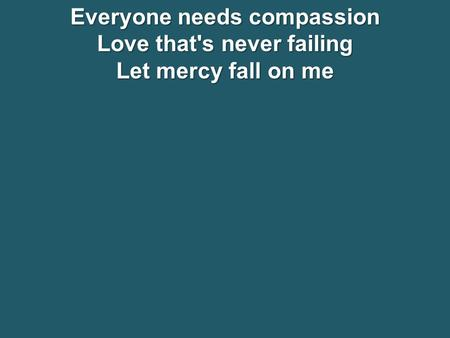 Everyone needs compassion Love that's never failing Let mercy fall on me.