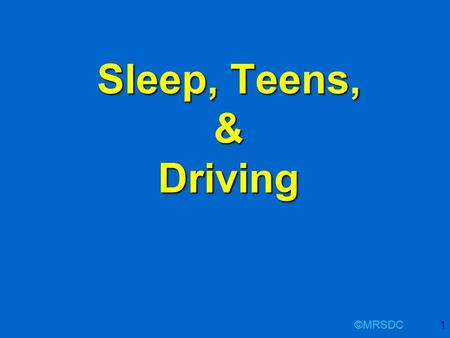 ©MRSDC1 Sleep, Teens, & Driving. ©MRSDC2 Sleep, Teen & Driving - Outline Overview of sleep Sleep deprivation / sleepiness Sleepiness and driving Adolescents.