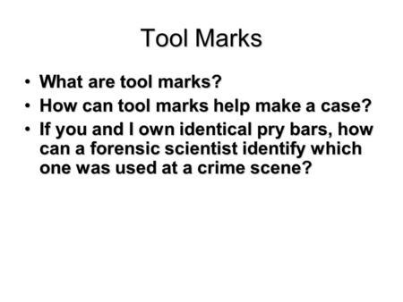 Tool Marks What are tool marks?What are tool marks? How can tool marks help make a case?How can tool marks help make a case? If you and I own identical.
