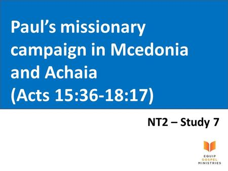 Paul's missionary campaign in Mcedonia and Achaia (Acts 15:36-18:17) NT2 – Study 7.
