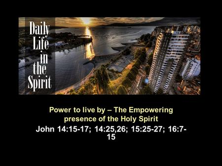 Power to live by – The Empowering presence of the Holy Spirit John 14:15-17; 14:25,26; 15:25-27; 16:7- 15.