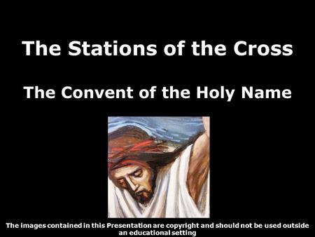 The Stations of the Cross The Convent of the Holy Name The images contained in this Presentation are copyright and should not be used outside an educational.