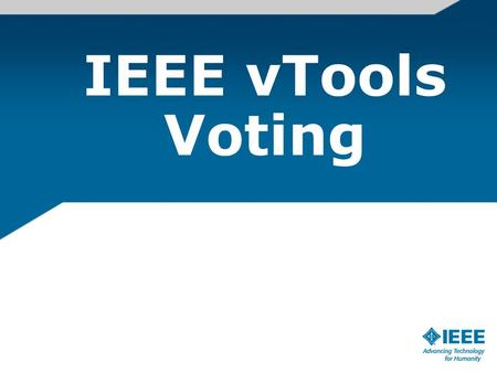 IEEE vTools Voting. Electronic Election for sections, chapters, and affinity groups – Piloted in 2007 & 2008 using a vendor software – In parallel, started.