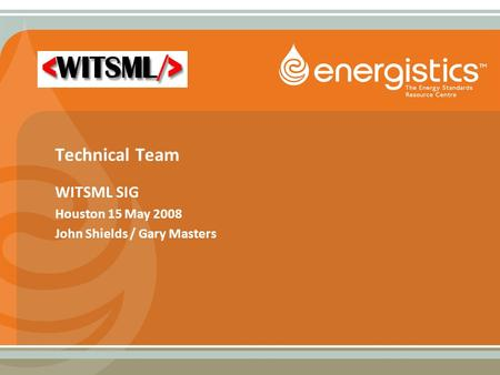 Technical Team WITSML SIG Houston 15 May 2008 John Shields / Gary Masters.