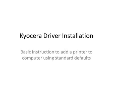 Kyocera Driver Installation Basic instruction to add a printer to computer using standard defaults.