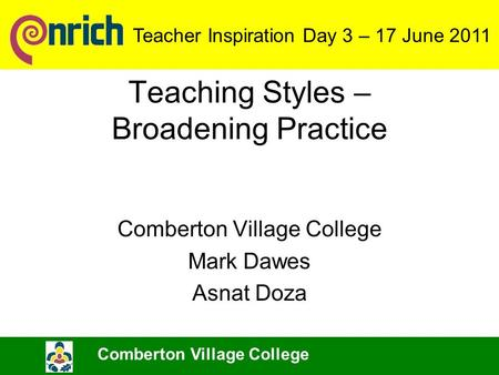 Teaching Styles – Broadening Practice Comberton Village College Mark Dawes Asnat Doza Comberton Village College Teacher Inspiration Day 3 – 17 June 2011.