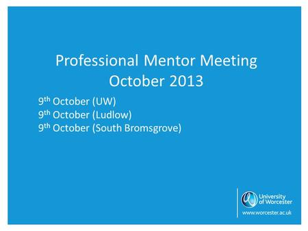 Professional Mentor Meeting October 2013 9 th October (UW) 9 th October (Ludlow) 9 th October (South Bromsgrove)