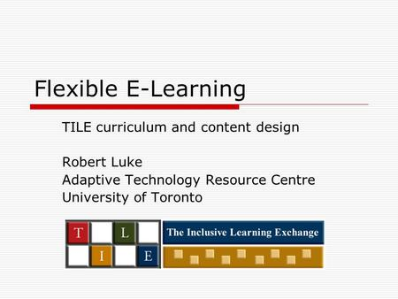 Flexible E-Learning TILE curriculum and content design Robert Luke Adaptive Technology Resource Centre University of Toronto.
