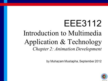 EEE3112 Introduction to Multimedia Application & Technology Chapter 2: Animation Development by Muhazam Mustapha, September 2012.