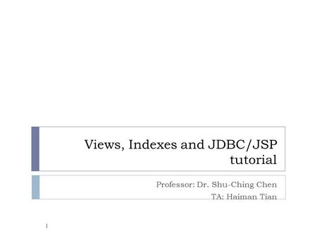 Views, Indexes and JDBC/JSP tutorial Professor: Dr. Shu-Ching Chen TA: Haiman Tian 1.