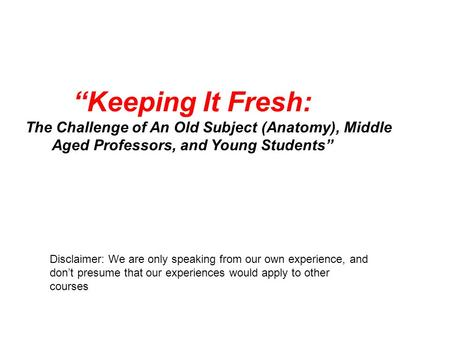 """Keeping It Fresh: The Challenge of An Old Subject (Anatomy), Middle Aged Professors, and Young Students"" Disclaimer: We are only speaking from our own."