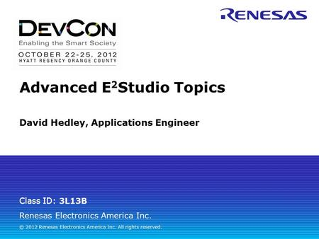 Renesas Electronics America Inc. © 2012 Renesas Electronics America Inc. All rights reserved. Class ID: 3L13B David Hedley, Applications Engineer Advanced.