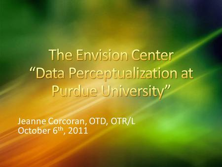 Jeanne Corcoran, OTD, OTR/L October 6 th, 2011. The mission of Envision Center for Data Perceptualization is to serve, support, and collaborate with faculty,