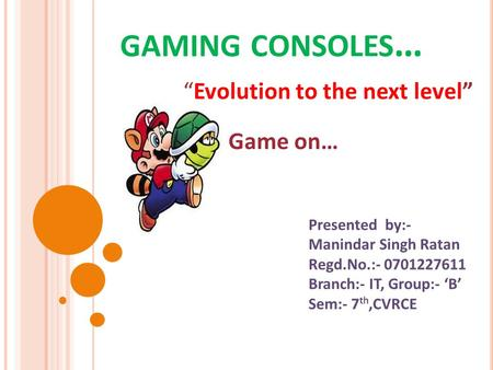 "GAMING CONSOLES … ""Evolution to the next level"" Presented by:- Manindar Singh Ratan Regd.No.:- 0701227611 Branch:- IT, Group:- 'B' Sem:- 7 th,CVRCE Game."