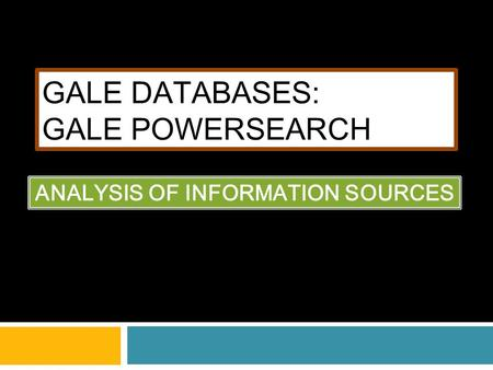 GALE DATABASES: GALE POWERSEARCH ANALYSIS OF INFORMATION SOURCES.