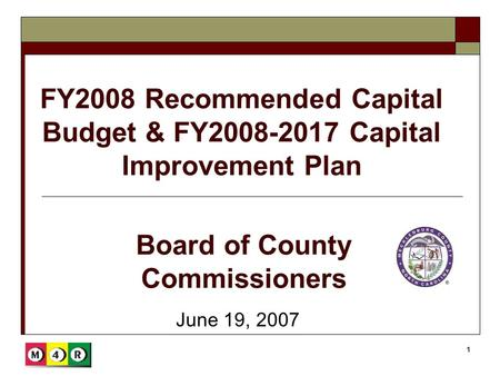 1 FY2008 Recommended Capital Budget & FY2008-2017 Capital Improvement Plan June 19, 2007 Board of County Commissioners.