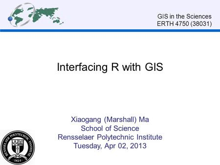 Interfacing R with GIS Xiaogang (Marshall) Ma School of Science Rensselaer Polytechnic Institute Tuesday, Apr 02, 2013 GIS in the Sciences ERTH 4750 (38031)