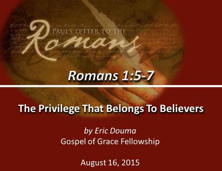 Romans 1:5-70 The Privilege That Belongs To Believers by Eric Douma Gospel of Grace Fellowship August 16, 2015.