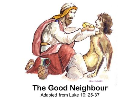 "The Good Neighbour Adapted from Luke 10: 25-37. Jesus was teaching one day when a man in the crowd asked him a question. ""Can you tell me Jesus, what."