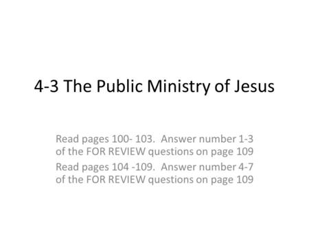 4-3 The Public Ministry of Jesus Read pages 100- 103. Answer number 1-3 of the FOR REVIEW questions on page 109 Read pages 104 -109. Answer number 4-7.