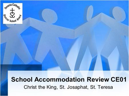 School Accommodation Review CE01 Christ the King, St. Josaphat, St. Teresa.