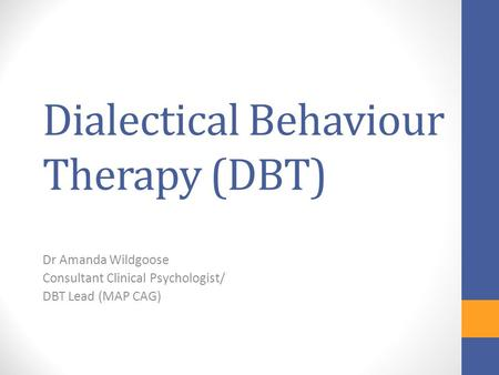 Dialectical Behaviour Therapy (DBT) Dr Amanda Wildgoose Consultant Clinical Psychologist/ DBT Lead (MAP CAG)