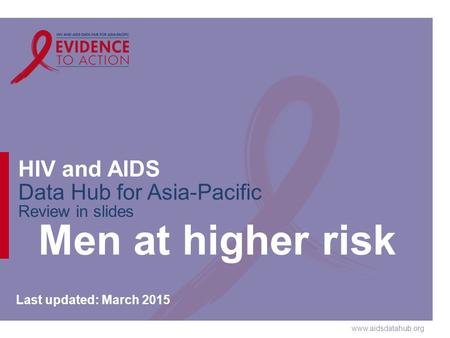 Www.aidsdatahub.org HIV and AIDS Data Hub for Asia-Pacific Review in slides Men at higher risk Last updated: March 2015.
