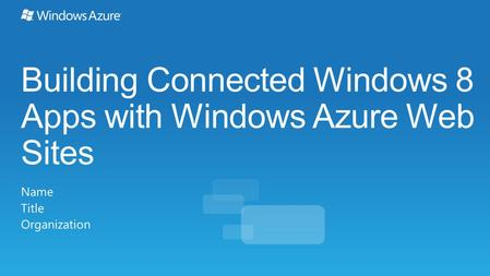 Building Connected Windows 8 Apps with Windows Azure Web Sites Name Title Organization.