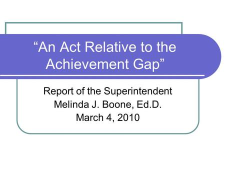 """An Act Relative to the Achievement Gap"" Report of the Superintendent Melinda J. Boone, Ed.D. March 4, 2010."