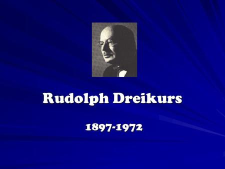 Rudolph Dreikurs 1897-1972 1897-1972 Rudolph Dreikurs Concepts of Classroom Management I. Background II. Democratic Teaching III. Mistaken Goals IV.