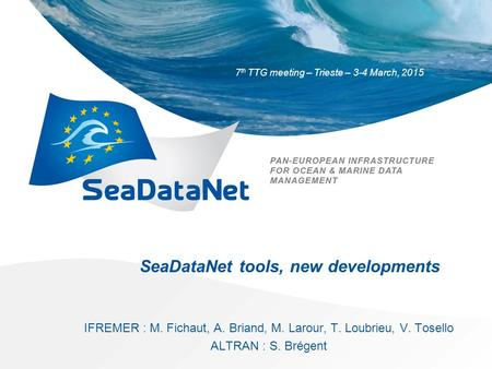 7 th TTG meeting – Trieste – 3-4 March, 2015 SeaDataNet tools, new developments IFREMER : M. Fichaut, A. Briand, M. Larour, T. Loubrieu, V. Tosello ALTRAN.