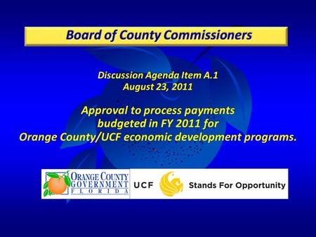 Discussion Agenda Item A.1 August 23, 2011 Approval to process payments budgeted in FY 2011 for Orange County/UCF economic development programs.