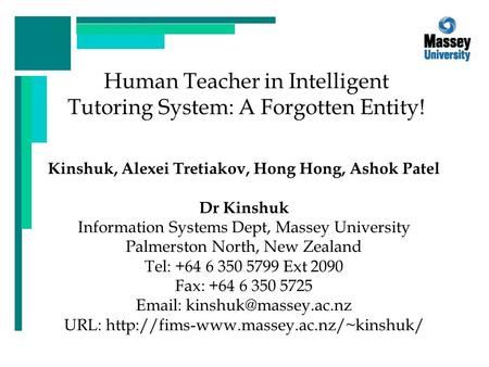 Human Teacher in Intelligent Tutoring System: A Forgotten Entity! Kinshuk, Alexei Tretiakov, Hong Hong, Ashok Patel Dr Kinshuk Information Systems Dept,