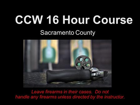 CCW 16 Hour Course Leave firearms in their cases. Do not handle any firearms unless directed by the instructor. Sacramento County.