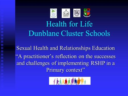"Health for Life Dunblane Cluster Schools Sexual Health and Relationships Education ""A practitioner's reflection on the successes and challenges of implementing."
