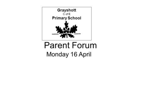Parent Forum Grayshott C of E Primary School Monday 16 April.