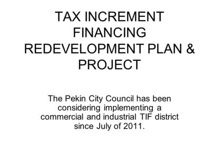 TAX INCREMENT FINANCING REDEVELOPMENT PLAN & PROJECT The Pekin City Council has been considering implementing a commercial and industrial TIF district.