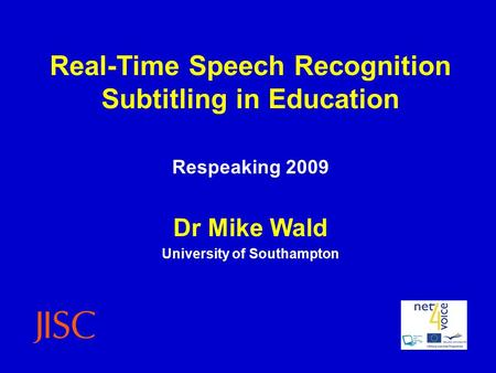Real-Time Speech Recognition Subtitling in Education Respeaking 2009 Dr Mike Wald University of Southampton.