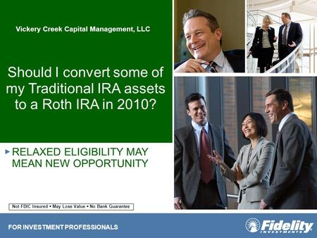 Should I convert some of my Traditional IRA assets to a Roth IRA in 2010? RELAXED ELIGIBILITY MAY MEAN NEW OPPORTUNITY ► FOR INVESTMENT PROFESSIONALS Not.