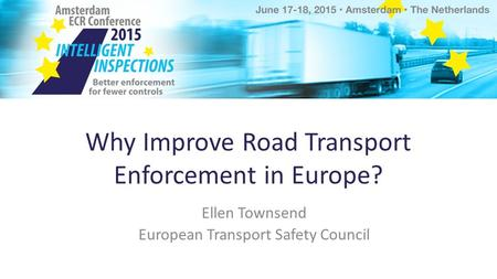 Why Improve Road Transport Enforcement in Europe? Ellen Townsend European Transport Safety Council.