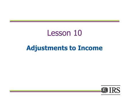 Lesson 10 Adjustments to Income. Objectives Identify which IRA contributions are within the scope of the VITA/TCE Calculate and accurately report adjustments.