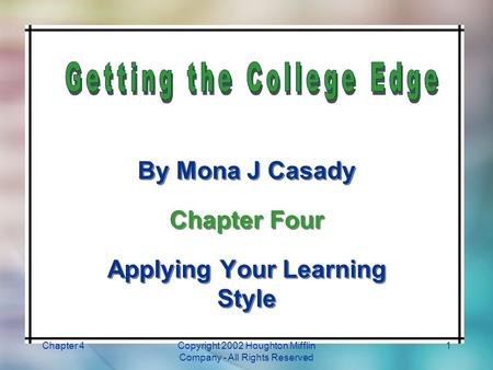 Chapter 4Copyright 2002 Houghton Mifflin Company - All Rights Reserved 1 By Mona J Casady Chapter Four Applying Your Learning Style By Mona J Casady Chapter.